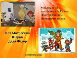 Синявская Варвара Мне нравится мультфильм « Трое из Простоквашино». Назовите