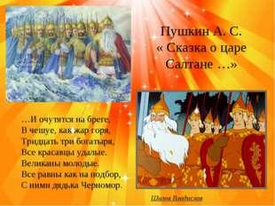 Пушкин А. С. « Сказка о царе Салтане …» …И очутятся на бреге, В чешуе, как ж