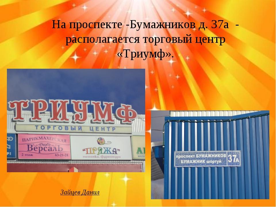 На проспекте -Бумажников д. 37а - располагается торговый центр «Триумф». Зайц...