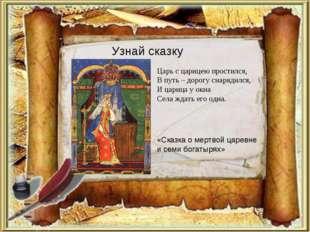 Узнай сказку Царь с царицею простился, В путь – дорогу снарядился, И царица у