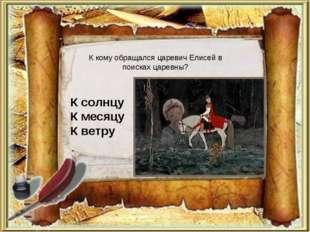 К кому обращался царевич Елисей в поисках царевны? К солнцу К месяцу К ветру