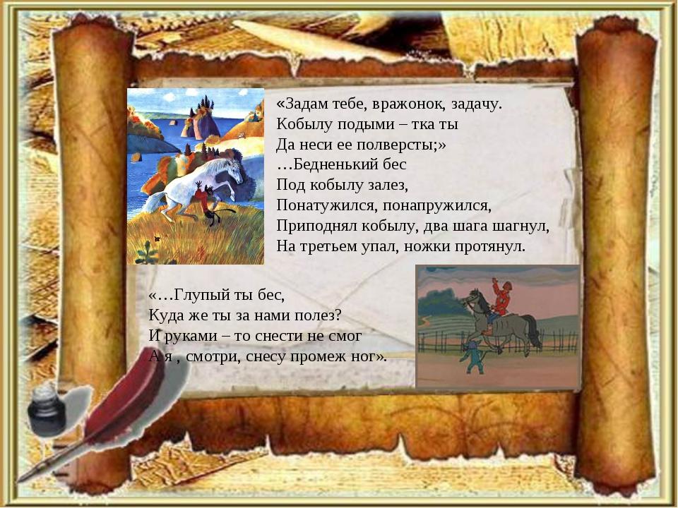 «Задам тебе, вражонок, задачу. Кобылу подыми – тка ты Да неси ее полверсты;»...