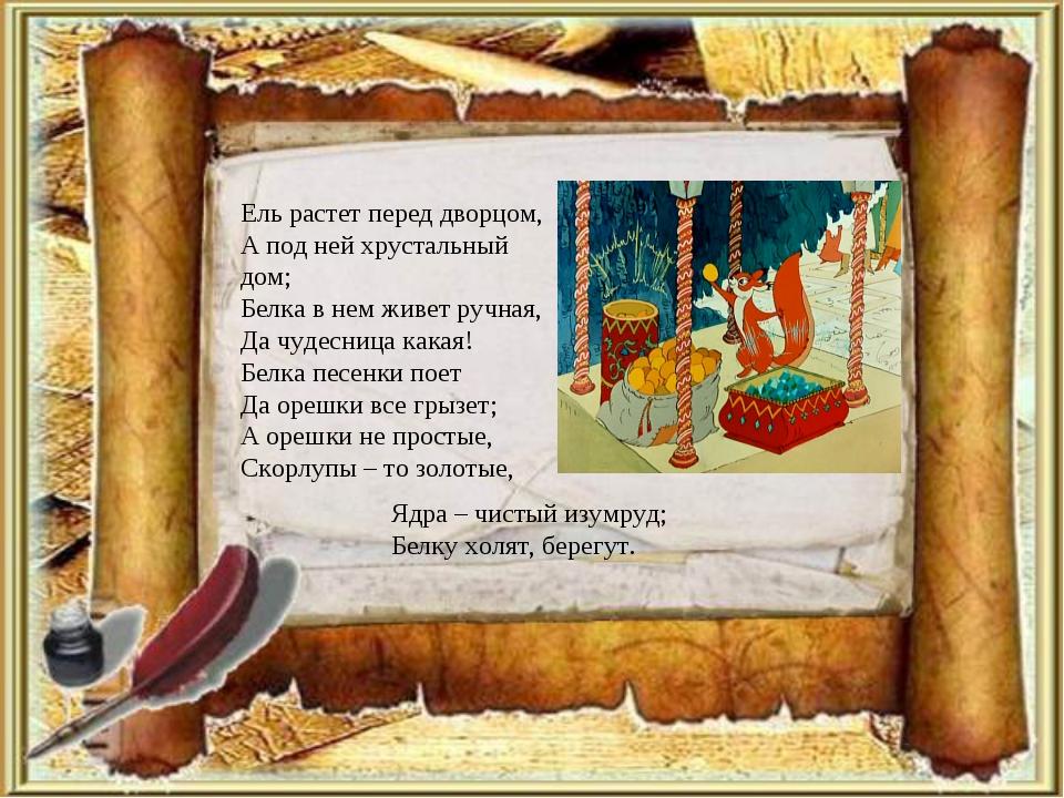 Ель растет перед дворцом, А под ней хрустальный дом; Белка в нем живет ручная...