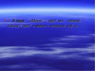 Өй эше «Минең ғаилəм», «Минең татыу ғаилə» мини – инша яҙырға.