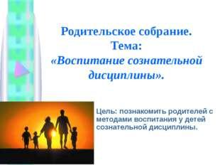 Родительское собрание. Тема: «Воспитание сознательной дисциплины». Цель: позн