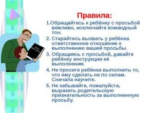 Правила: 1.Обращайтесь к ребёнку с просьбой вежливо, исключайте командный тон