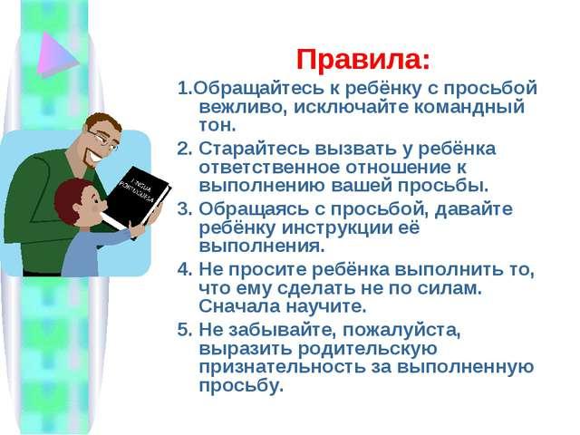 Правила: 1.Обращайтесь к ребёнку с просьбой вежливо, исключайте командный тон...