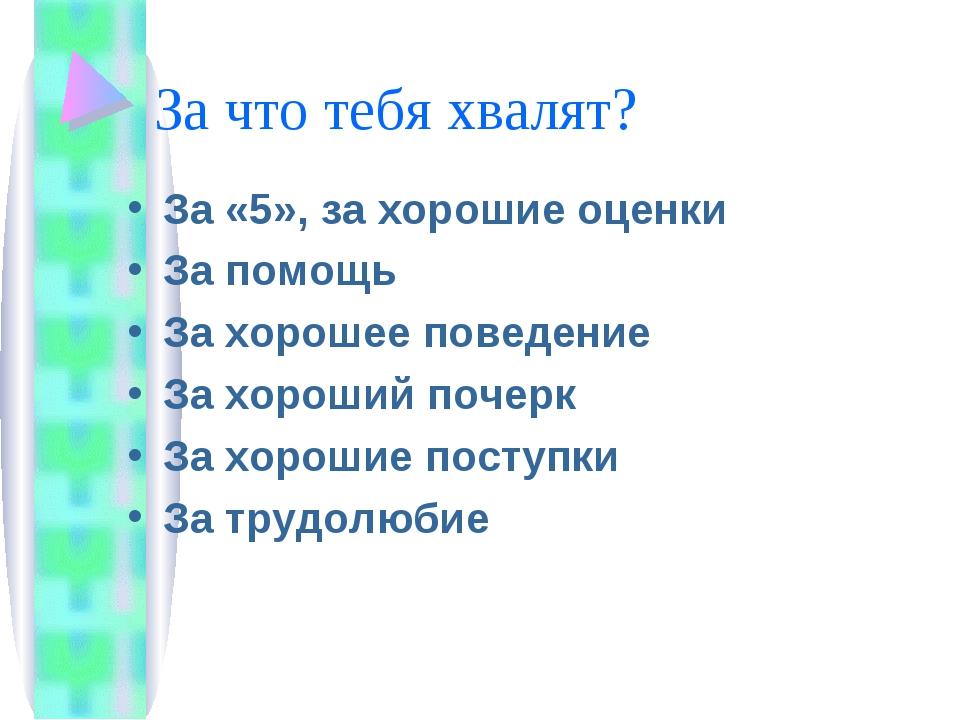 За что тебя хвалят? За «5», за хорошие оценки За помощь За хорошее поведение...