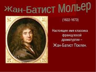 (1622-1673) Настоящее имя классика французской драматургии – Жан-Батист Покл