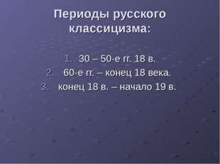 Периоды русского классицизма: 30 – 50-е гг. 18 в. 60-е гг. – конец 18 века. к