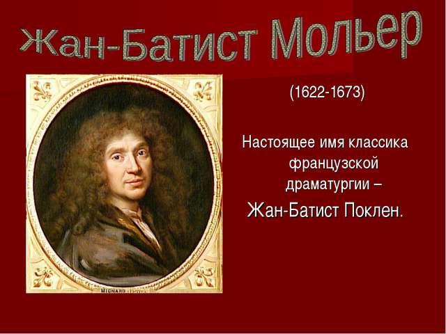 (1622-1673) Настоящее имя классика французской драматургии – Жан-Батист Покл...