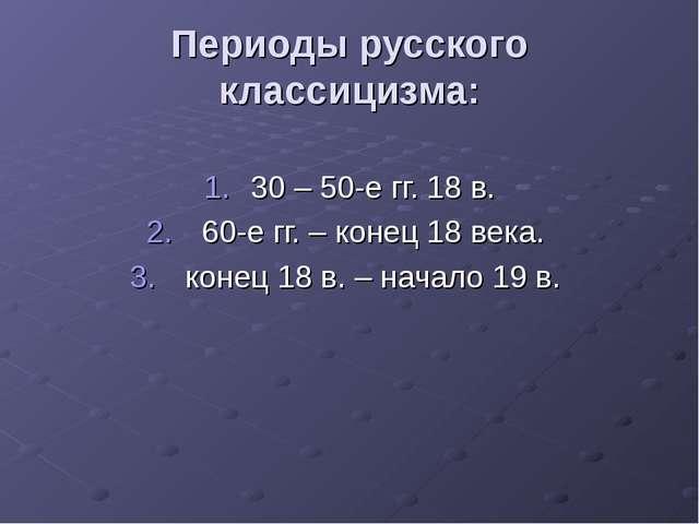 Периоды русского классицизма: 30 – 50-е гг. 18 в. 60-е гг. – конец 18 века. к...