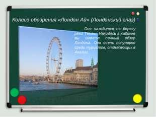Колесо обозрения «Лондон Ай» (Лондонский глаз) Оно находится на берегу реки Т