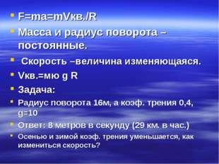 F=ma=mVкв./R Масса и радиус поворота –постоянные. Скорость –величина изменяющ