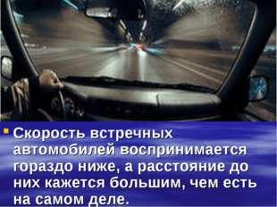 Скорость встречных автомобилей воспринимается гораздо ниже, а расстояние до н