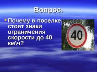 Вопрос. Почему в поселке стоят знаки ограничения скорости до 40 км\ч?