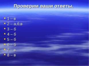 Проверим ваши ответы. 1 – в 2 – а,б,в 3 – б 4 – б 5 – б 6 – б 7 – в 8 – в