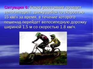 Ситуация 6: Какое расстояние проедет велосипедист, движущийся соскоростью 15