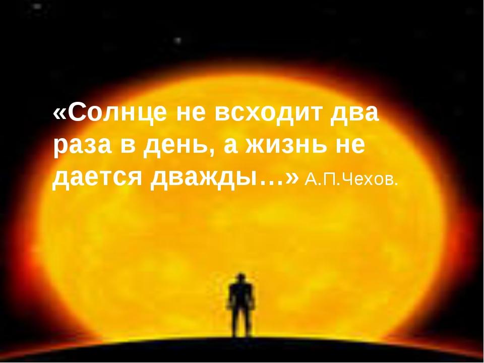 «Солнце не всходит два раза в день, а жизнь не дается дважды…» А.П.Чехов.