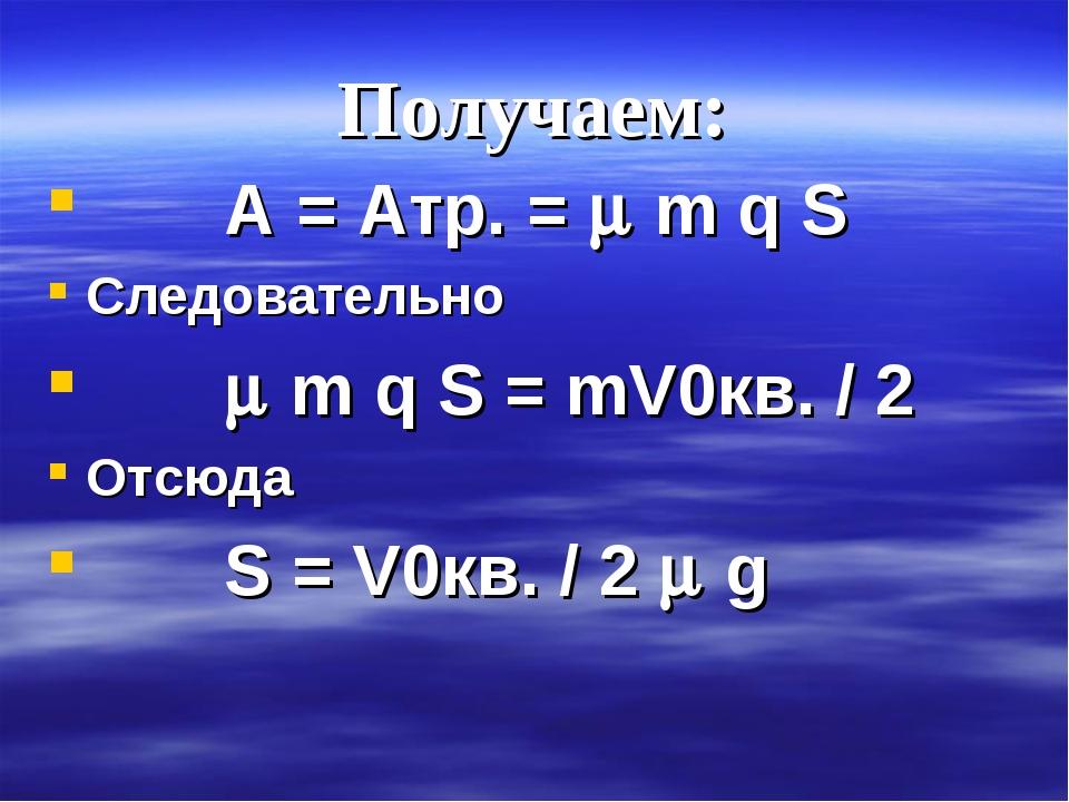 Получаем: A = Aтр. =  m q S Следовательно  m q S = mV0кв. / 2 Отсюда S = V0...