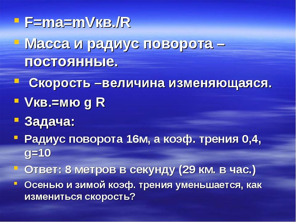 F=ma=mVкв./R Масса и радиус поворота –постоянные. Скорость –величина изменяющ...