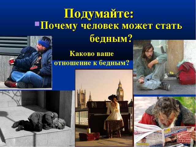 Подумайте: Почему человек может стать бедным? Каково ваше отношение к бедным?