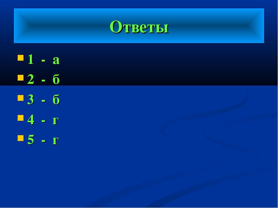 Ответы 1 - а 2 - б 3 - б 4 - г 5 - г