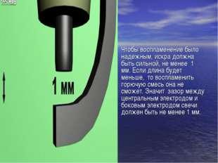 Чтобы воспламенение было надежным, искра должна быть сильной, не менее 1 мм.