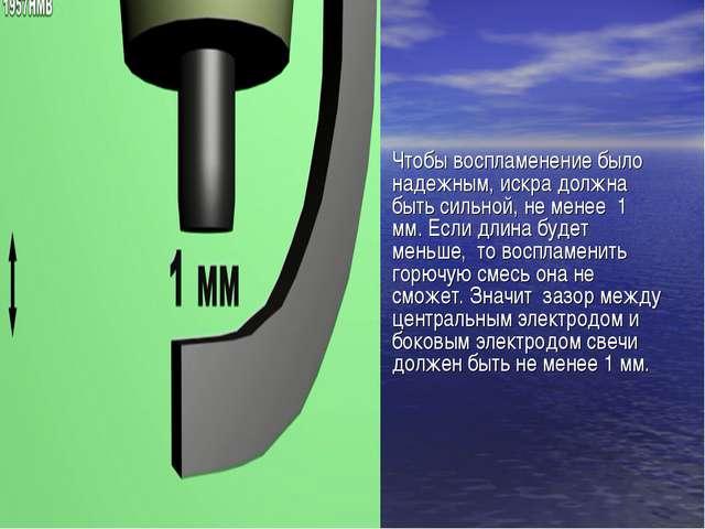 Чтобы воспламенение было надежным, искра должна быть сильной, не менее 1 мм....