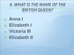 Anna I Elizabeth I Victoria III Elizabeth II