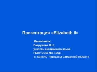 Презентация «Elizabeth II»  Выполнила:  Патрушева В.Н.,  учите