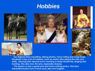 Hobbies 		Her Majesty likes travelling, taking photos, horse riding and Corg