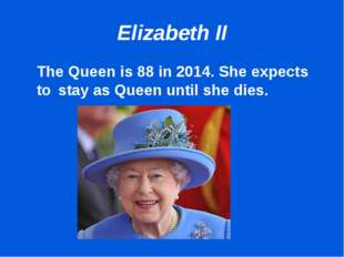 Elizabeth II 	The Queen is 88 in 2014. She expects to 	stay as Queen until sh