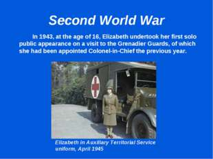Second World War 		In 1943, at the age of 16, Elizabeth undertook her first s