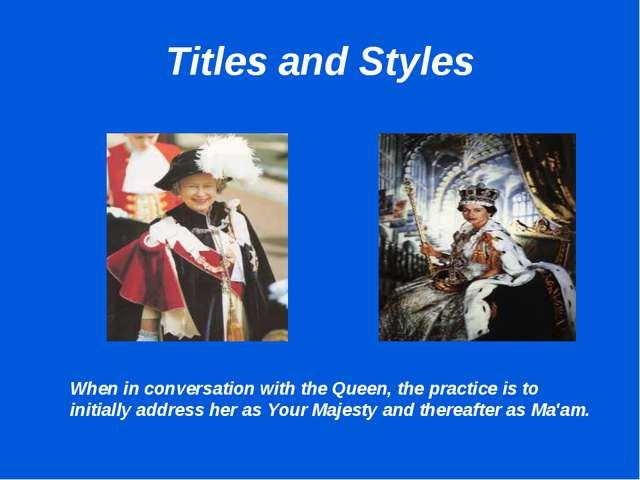 Titles and Styles When in conversation with the Queen, the practice is to ini...
