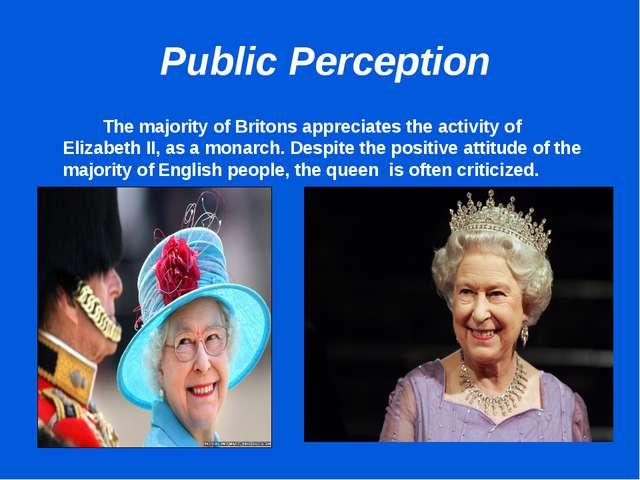 Public Perception The majority of Britons appreciates the activity of Eliz...