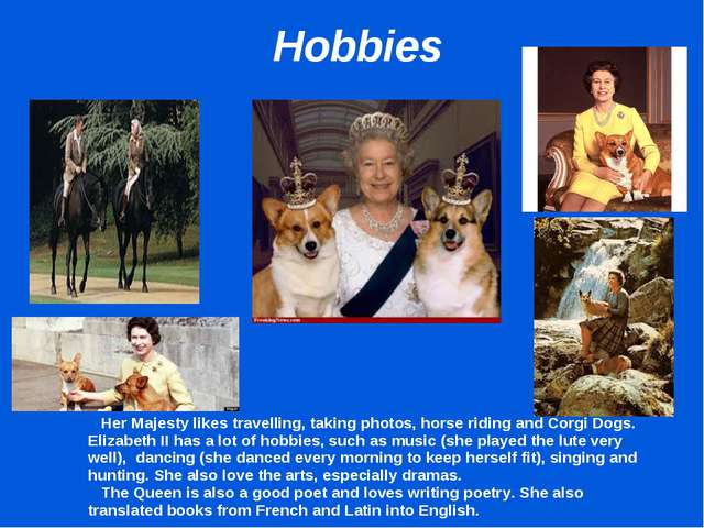 Hobbies 		Her Majesty likes travelling, taking photos, horse riding and Corg...
