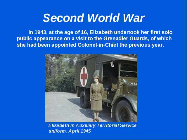 Second World War 		In 1943, at the age of 16, Elizabeth undertook her first s...