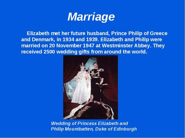 Marriage 	 Elizabeth met her future husband, Prince Philip of Greece and Denm...
