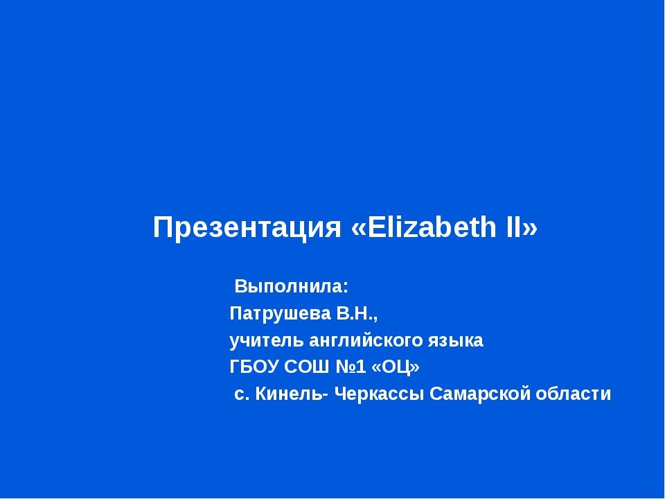 Презентация «Elizabeth II»  Выполнила:  Патрушева В.Н.,  учите...