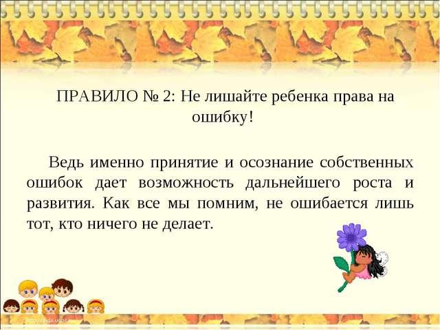 ПРАВИЛО № 2: Не лишайте ребенка права на ошибку!  Ведь именно принятие и ос...