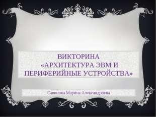 Савинова Марина Александровна ВИКТОРИНА «АРХИТЕКТУРА ЭВМ И ПЕРИФЕРИЙНЫЕ УСТРО