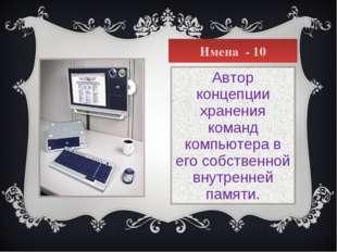 Имена - 10 Автор концепции хранения команд компьютера в его собственной внутр