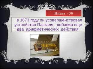 Имена - 30  в 1673 году он усовершенствовал устройство Паскаля, добавив еще