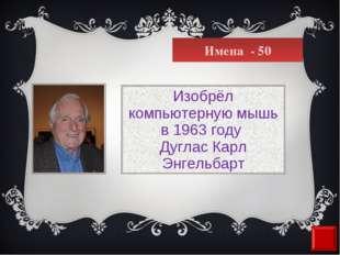 Имена - 50 Изобрёл компьютерную мышь в1963 году Дуглас Карл Энгельбарт