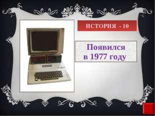 ИСТОРИЯ - 10 Появился в1977 году