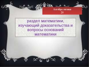 Алгебра логики 20 разделматематики, изучающийдоказательстваи вопросы основ