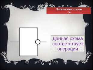 Логические схемы - 30 Данная схема соответствует операции