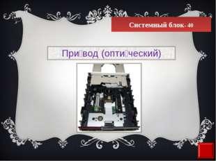 Системный блок- 40 При́вод (опти́ческий)