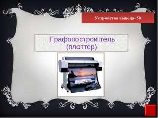 Устройства вывода- 50 Графопострои́тель (плоттер)
